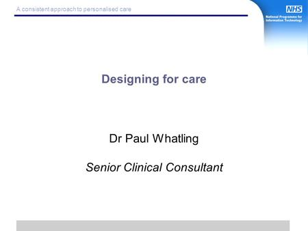 1 A consistent approach to personalised care Designing for care Dr Paul Whatling Senior Clinical Consultant.