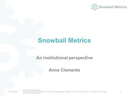 Snowball Metrics An institutional perspective Anna Clements 5/20/2015 Snowball Metrics Project Partners University of Oxford, University College London,