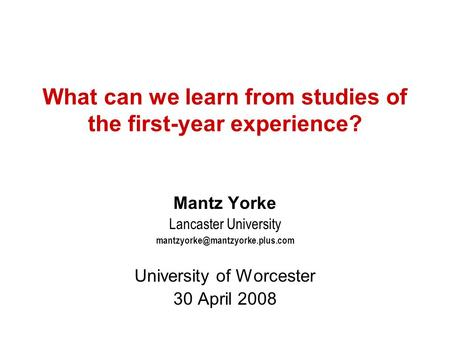 What can we learn from studies of the first-year experience? Mantz Yorke Lancaster University University of Worcester 30.