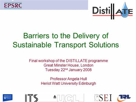 Barriers to the Delivery of Sustainable Transport Solutions Final workshop of the DISTILLATE programme Great Minster House, London Tuesday 22 nd January.