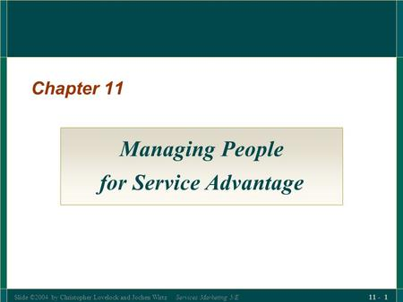 Slide ©2004 by Christopher Lovelock and Jochen Wirtz Services Marketing 5/E 11 - 1 Chapter 11 Managing People for Service Advantage.