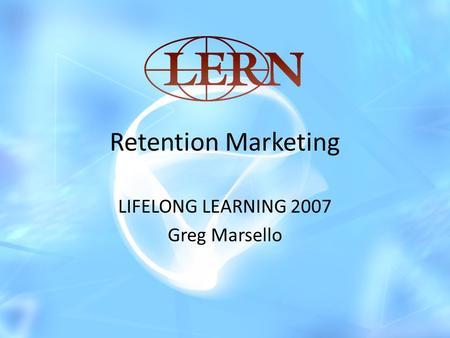 Retention Marketing LIFELONG LEARNING 2007 Greg Marsello.