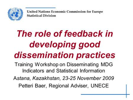 United Nations Economic Commission for Europe Statistical Division The role of feedback in developing good dissemination practices Training Workshop on.