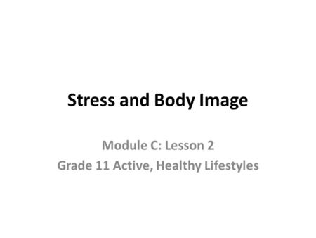 Stress and Body Image Module C: Lesson 2 Grade 11 Active, Healthy Lifestyles.