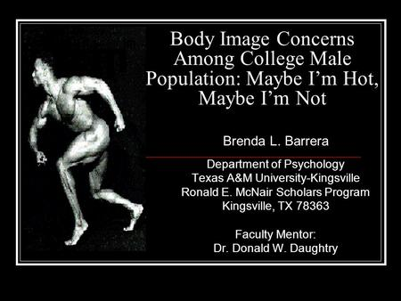 Body Image Concerns Among College Male Population: Maybe I'm Hot, Maybe I'm Not Department of Psychology Texas A&M University-Kingsville Ronald E. McNair.