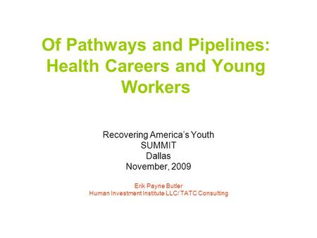Of Pathways and Pipelines: Health Careers and Young Workers Recovering America's Youth SUMMIT Dallas November, 2009 Erik Payne Butler Human Investment.