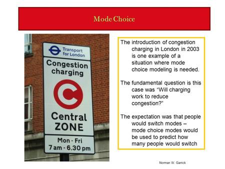 Norman W. Garrick Mode Choice The introduction of congestion charging in London in 2003 is one example of a situation where mode choice modeling is needed.