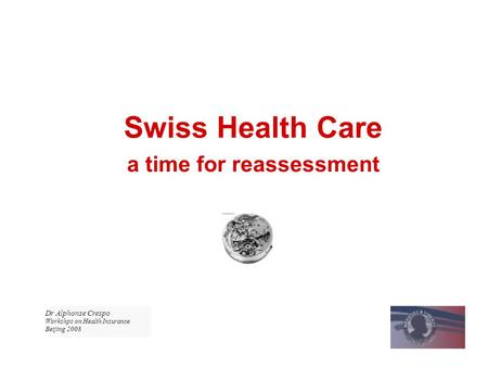 Swiss Health Care a time for reassessment Dr Alphonse Crespo Workshps on Health Insurance Beijing 2008.