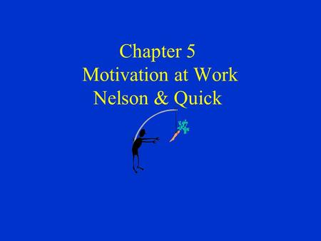 Chapter 5 Motivation at Work Nelson & Quick. Definition of Motivation Motivation - the process of arousing and sustaining goal-directed behavior relatively.