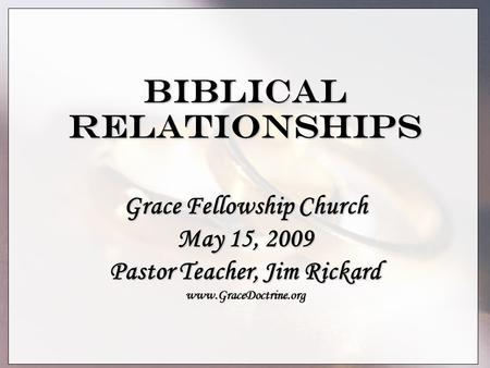 Biblical Relationships Grace Fellowship Church May 15, 2009 Pastor Teacher, Jim Rickard www.GraceDoctrine.org.