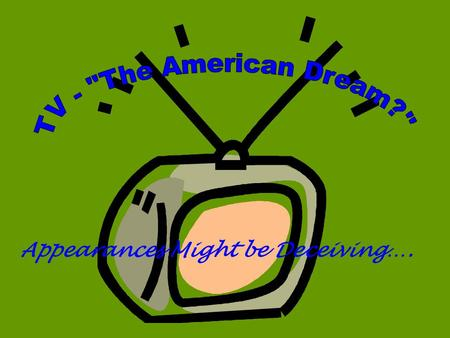 Appearances Might be Deceiving….. FACTS ABOUT TV IN THE 1950s: Average American family watched 4 – 5 hours of TV/day New homes were built without formal.