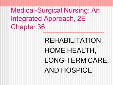 Medical-Surgical Nursing: An Integrated Approach, 2E Chapter 36 REHABILITATION, HOME HEALTH, LONG-TERM CARE, AND HOSPICE.