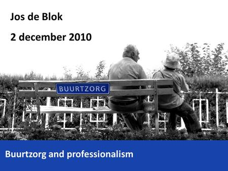 Jos de Blok 2 december 2010 Buurtzorg and professionalism.