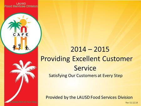 2014 – 2015 Providing Excellent Customer Service Satisfying Our Customers at Every Step Provided by the LAUSD Food Services Division Rev 11.12.14.