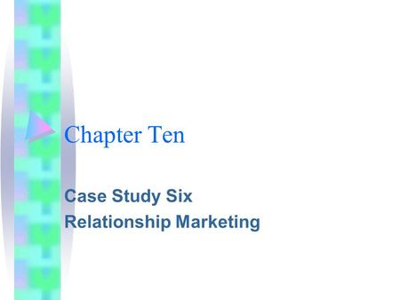 Chapter Ten Case Study Six Relationship Marketing.