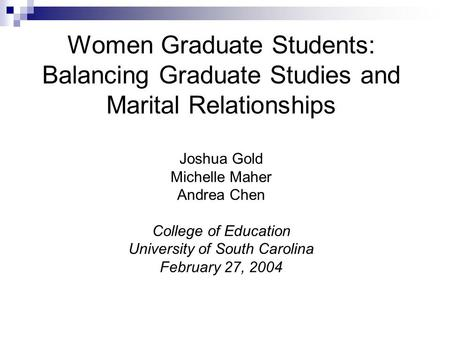Women Graduate Students: Balancing Graduate Studies and Marital Relationships Joshua Gold Michelle Maher Andrea Chen College of Education University of.