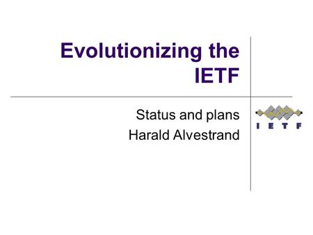Evolutionizing the IETF Status and plans Harald Alvestrand.