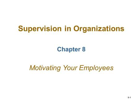8–1 Supervision in Organizations Chapter 8 Motivating Your Employees.