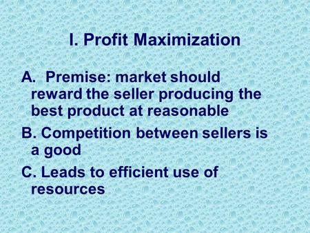 I. Profit Maximization A. Premise: market should reward the seller producing the best product at reasonable B. Competition between sellers is a good C.
