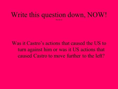 Write this question down, NOW! Por favor Was it Castro's actions that caused the US to turn against him or was it US actions that caused Castro to move.