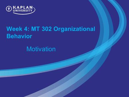 Week 4: MT 302 Organizational Behavior Motivation.