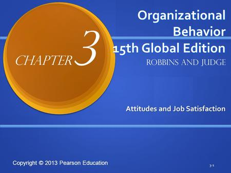 Copyright © 2013 Pearson Education Organizational Behavior 15th Global Edition Attitudes and Job Satisfaction 3-1 Robbins and Judge Chapter 3.
