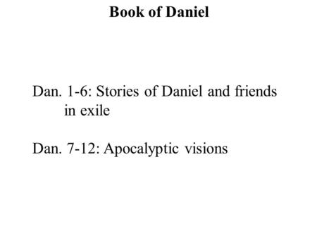 Dan. 1-6: Stories of Daniel and friends in exile Dan. 7-12: Apocalyptic visions Book of Daniel.
