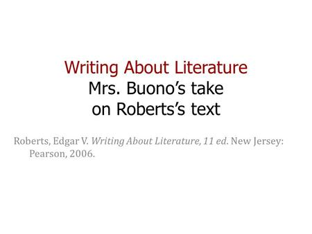 Writing About Literature Mrs. Buono's take on Roberts's text Roberts, Edgar V. Writing About Literature, 11 ed. New Jersey: Pearson, 2006.