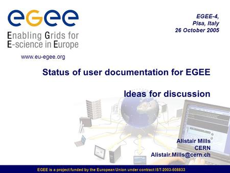 EGEE is a project funded by the European Union under contract IST-2003-508833 Status of user documentation for EGEE Ideas for discussion Alistair Mills.