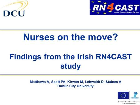Nurses on the move? Findings from the Irish RN4CAST study Matthews A, Scott PA, Kirwan M, Lehwaldt D, Staines A Dublin City University.