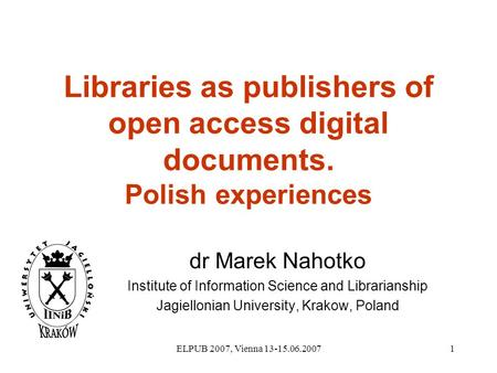 ELPUB 2007, Vienna 13-15.06.20071 Libraries as publishers of open access digital documents. Polish experiences dr Marek Nahotko Institute of Information.