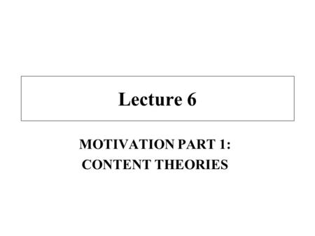"Lecture 6 MOTIVATION PART 1: CONTENT THEORIES. Class Overview Lecture - –introduction to motivation –content theories of motivation Video ABC News: ""Joys."