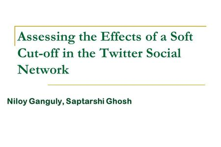 Assessing the Effects of a Soft Cut-off in the Twitter Social Network Niloy Ganguly, Saptarshi Ghosh.