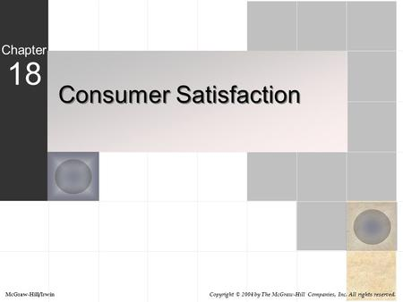 Consumer Satisfaction 18 Chapter McGraw-Hill/Irwin Copyright © 2004 by The McGraw-Hill Companies, Inc. All rights reserved.