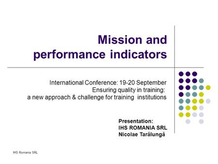 IHS Romania SRL Mission and performance indicators Presentation: IHS ROMANIA SRL Nicolae Tarălungă International Conference: 19-20 September Ensuring quality.