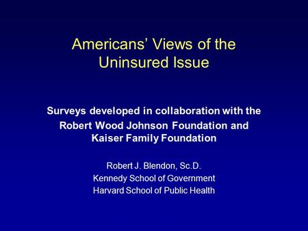 Americans' Views of the Uninsured Issue Surveys developed in collaboration with the Robert Wood Johnson Foundation and Kaiser Family Foundation Robert.
