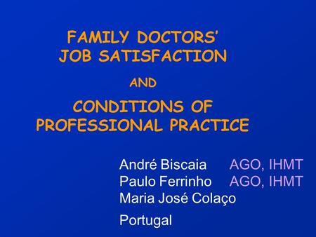 FAMILY DOCTORS' JOB SATISFACTION AND CONDITIONS OF PROFESSIONAL PRACTICE André Biscaia AGO, IHMT Paulo Ferrinho AGO, IHMT Maria José Colaço Portugal.