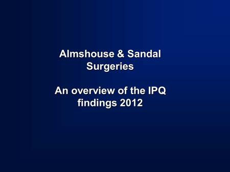 Almshouse & Sandal Surgeries An overview of the IPQ findings 2012.