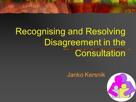 Recognising and Resolving Disagreement in the Consultation Janko Kersnik.