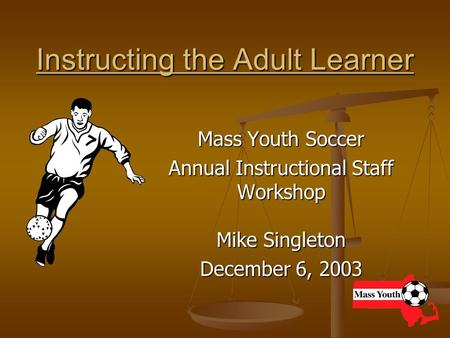Instructing the Adult Learner Mass Youth Soccer Annual Instructional Staff Workshop Mike Singleton December 6, 2003.