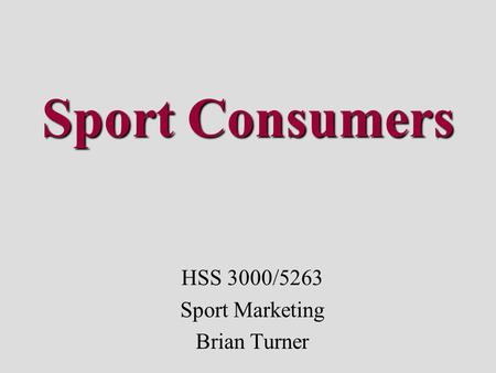 Sport Consumers HSS 3000/5263 Sport Marketing Brian Turner.