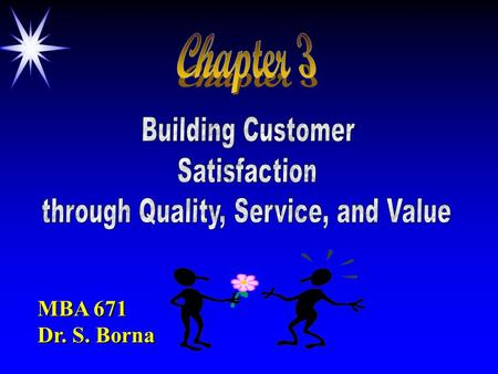 MBA 671 Dr. S. Borna. Objectives ä Define value & satisfaction - understand how to deliver them ä The nature of high-performance businesses ä How to attract.
