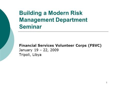 1 Building a Modern Risk Management Department Seminar Financial Services Volunteer Corps (FSVC) January 19 – 22, 2009 Tripoli, Libya.