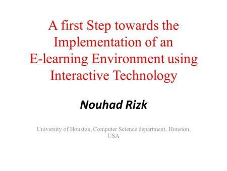 A first Step towards the Implementation of an E-learning Environment using Interactive Technology Nouhad Rizk University of Houston, Computer Science department,