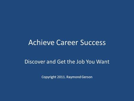 Achieve Career Success Discover and Get the Job You Want Copyright 2011. Raymond Gerson.
