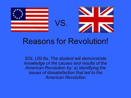Reasons for Revolution! SOL USI.6a: The student will demonstrate knowledge of the causes and results of the American Revolution by: a) identifying the.