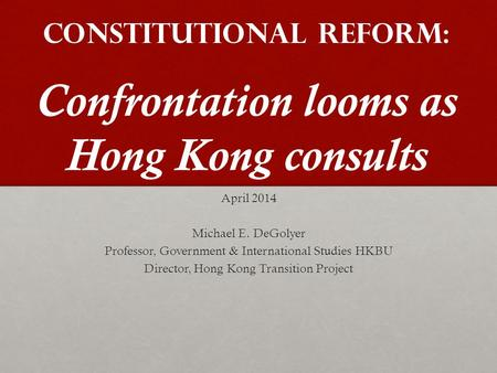 Constitutional Reform: Confrontation looms as Hong Kong consults April 2014 Michael E. DeGolyer Professor, Government & International Studies HKBU Director,