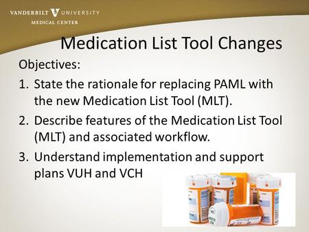 Medication List Tool Changes Objectives: 1.State the rationale for replacing PAML with the new Medication List Tool (MLT). 2.Describe features of the Medication.