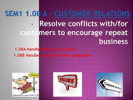 Resolve conflicts with/for customers to encourage repeat business 1.08A Handle difficult customers 1.08B Handle customer/client complaints.