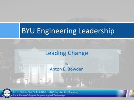 Leading Change by Anton E. Bowden BYU Engineering Leadership.